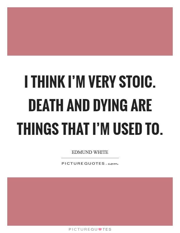 I think I'm very stoic. Death and dying are things that I'm used to Picture Quote #1