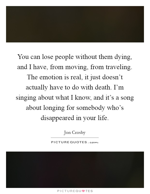 You can lose people without them dying, and I have, from moving, from traveling. The emotion is real, it just doesn't actually have to do with death. I'm singing about what I know, and it's a song about longing for somebody who's disappeared in your life Picture Quote #1