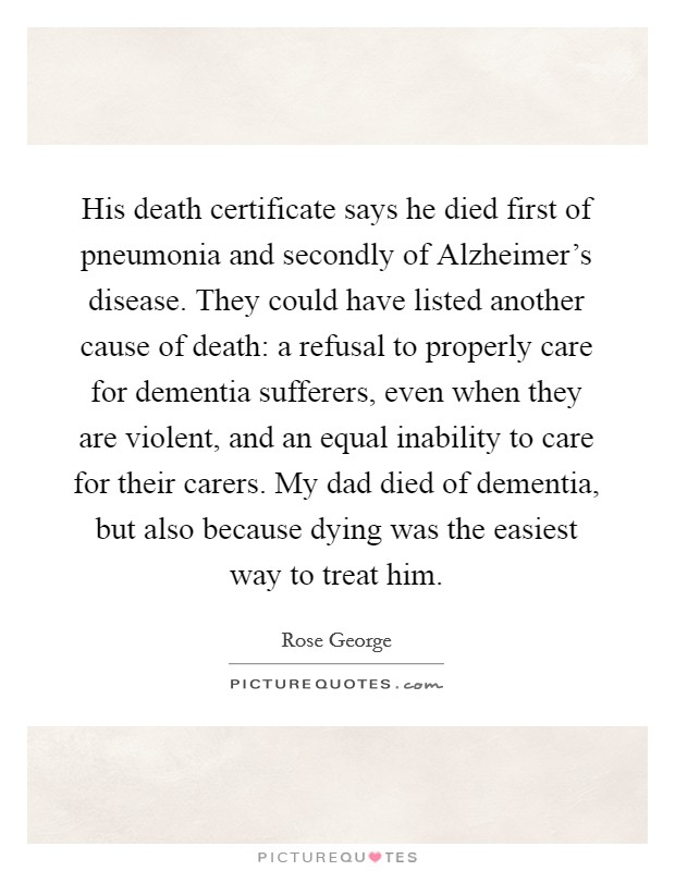 His death certificate says he died first of pneumonia and secondly of Alzheimer's disease. They could have listed another cause of death: a refusal to properly care for dementia sufferers, even when they are violent, and an equal inability to care for their carers. My dad died of dementia, but also because dying was the easiest way to treat him. Picture Quote #1