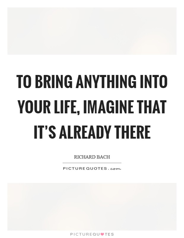 To bring anything into your life, imagine that it's already there Picture Quote #1
