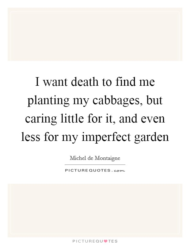 I want death to find me planting my cabbages, but caring little for it, and even less for my imperfect garden Picture Quote #1