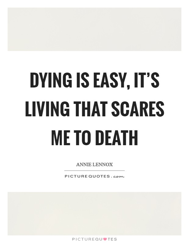Dying is easy, it's living that scares me to death Picture Quote #1