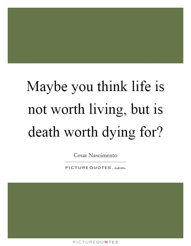 Maybe you think life is not worth living, but is death worth dying for? Picture Quote #1