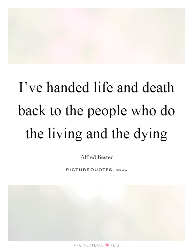 I've handed life and death back to the people who do the living and the dying Picture Quote #1