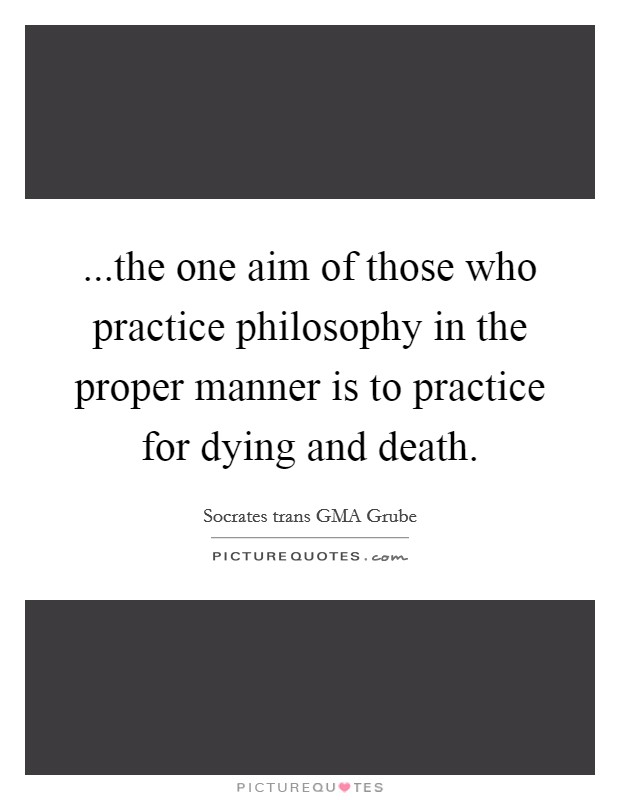 ...the one aim of those who practice philosophy in the proper manner is to practice for dying and death Picture Quote #1