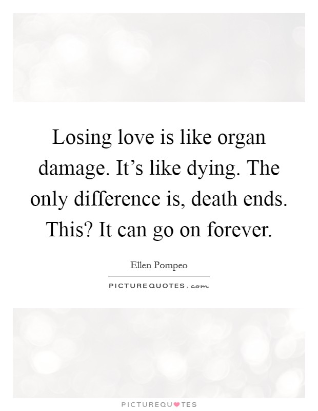 Losing love is like organ damage. It\'s like dying. The only ...