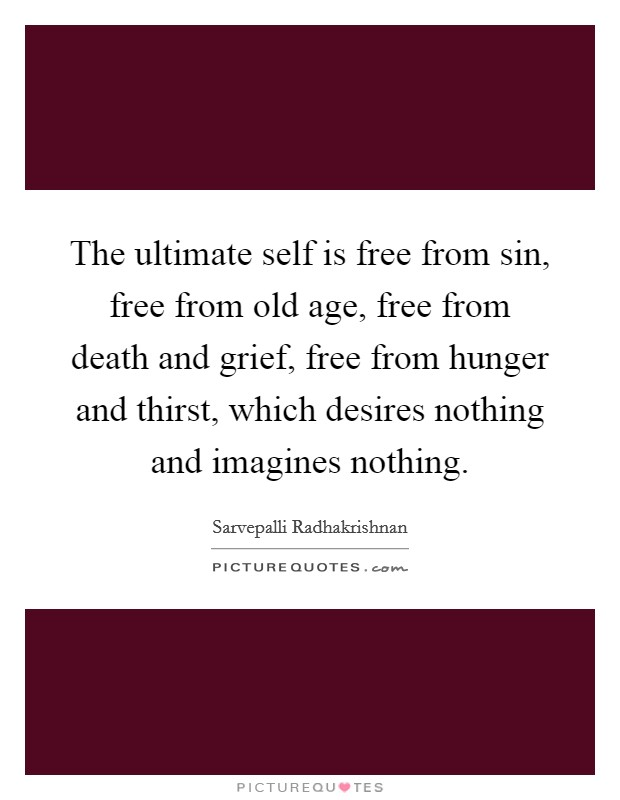 The ultimate self is free from sin, free from old age, free from death and grief, free from hunger and thirst, which desires nothing and imagines nothing Picture Quote #1