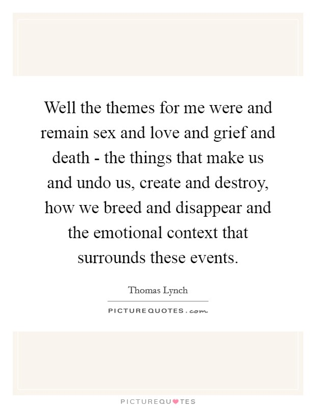 Well the themes for me were and remain sex and love and grief and death - the things that make us and undo us, create and destroy, how we breed and disappear and the emotional context that surrounds these events Picture Quote #1