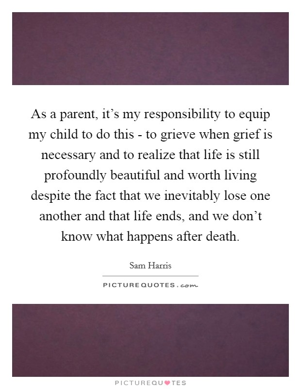 As a parent, it's my responsibility to equip my child to do this - to grieve when grief is necessary and to realize that life is still profoundly beautiful and worth living despite the fact that we inevitably lose one another and that life ends, and we don't know what happens after death Picture Quote #1