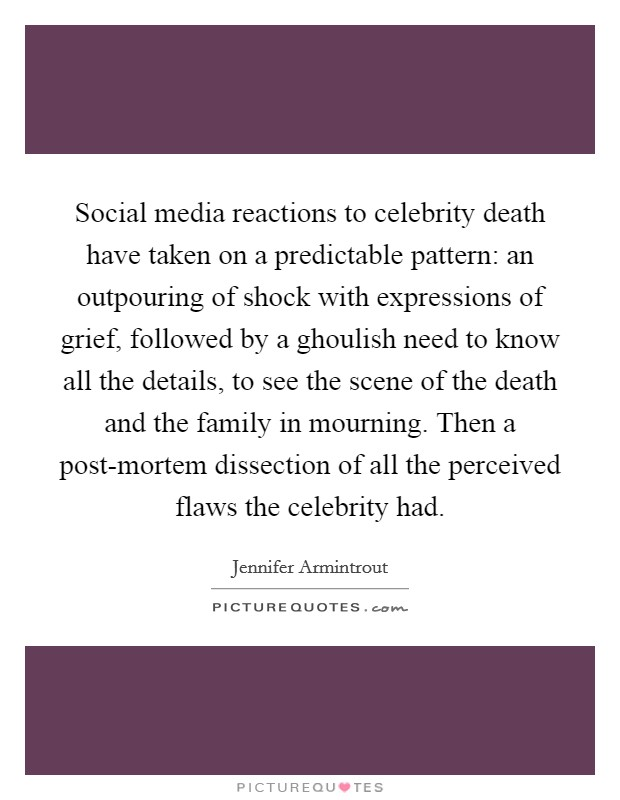 Social media reactions to celebrity death have taken on a predictable pattern: an outpouring of shock with expressions of grief, followed by a ghoulish need to know all the details, to see the scene of the death and the family in mourning. Then a post-mortem dissection of all the perceived flaws the celebrity had Picture Quote #1
