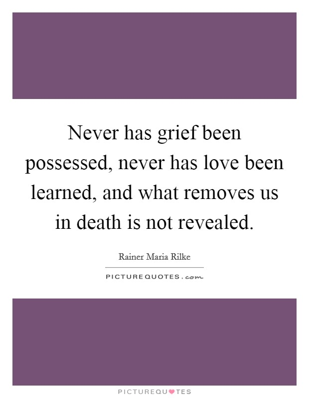Never has grief been possessed, never has love been learned, and what removes us in death is not revealed Picture Quote #1
