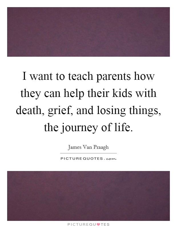 I want to teach parents how they can help their kids with death, grief, and losing things, the journey of life Picture Quote #1