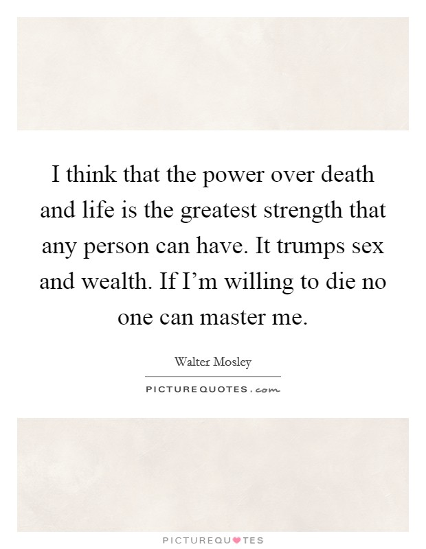 I think that the power over death and life is the greatest strength that any person can have. It trumps sex and wealth. If I'm willing to die no one can master me Picture Quote #1