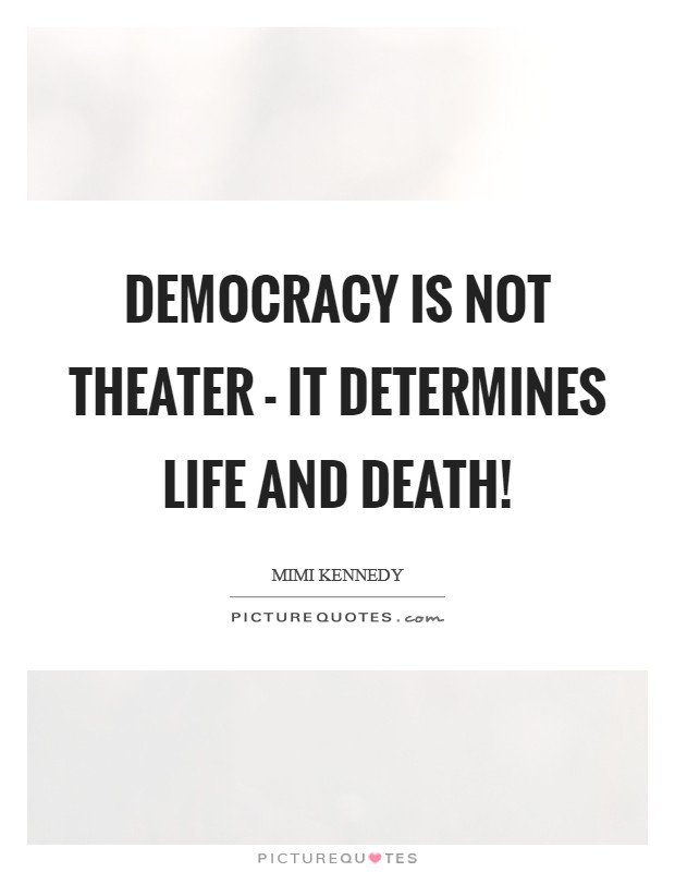Democracy is not theater - it determines life and death! Picture Quote #1