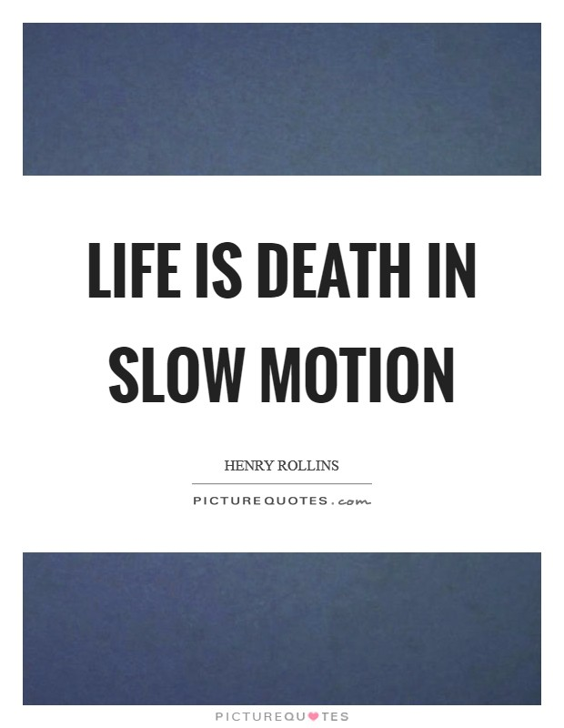 Life is death in slow motion Picture Quote #1