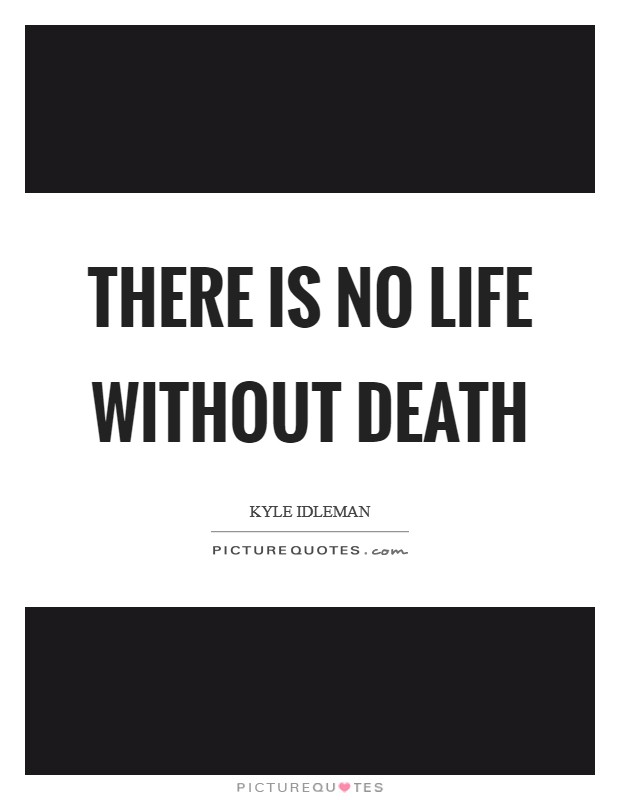 There is no life without death Picture Quote #1