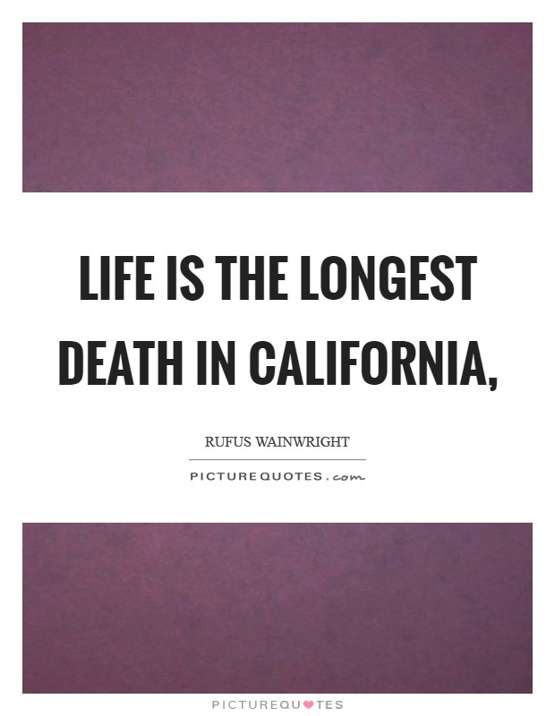 Life is the longest death in California, Picture Quote #1