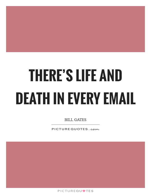 There's life and death in every email Picture Quote #1