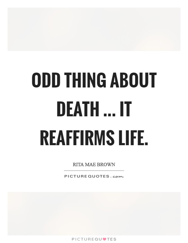 Odd thing about death ... it reaffirms life Picture Quote #1
