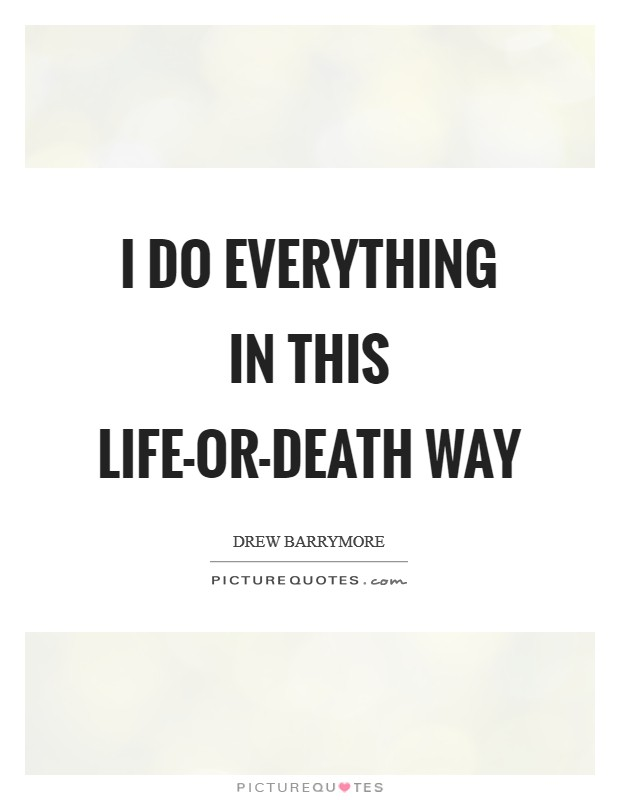 I do everything in this life-or-death way Picture Quote #1