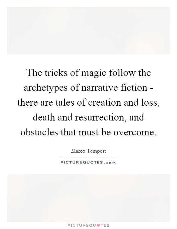 The tricks of magic follow the archetypes of narrative fiction - there are tales of creation and loss, death and resurrection, and obstacles that must be overcome Picture Quote #1
