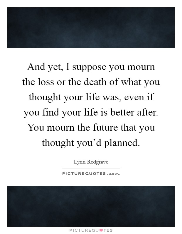 And yet, I suppose you mourn the loss or the death of what you thought your life was, even if you find your life is better after. You mourn the future that you thought you'd planned Picture Quote #1