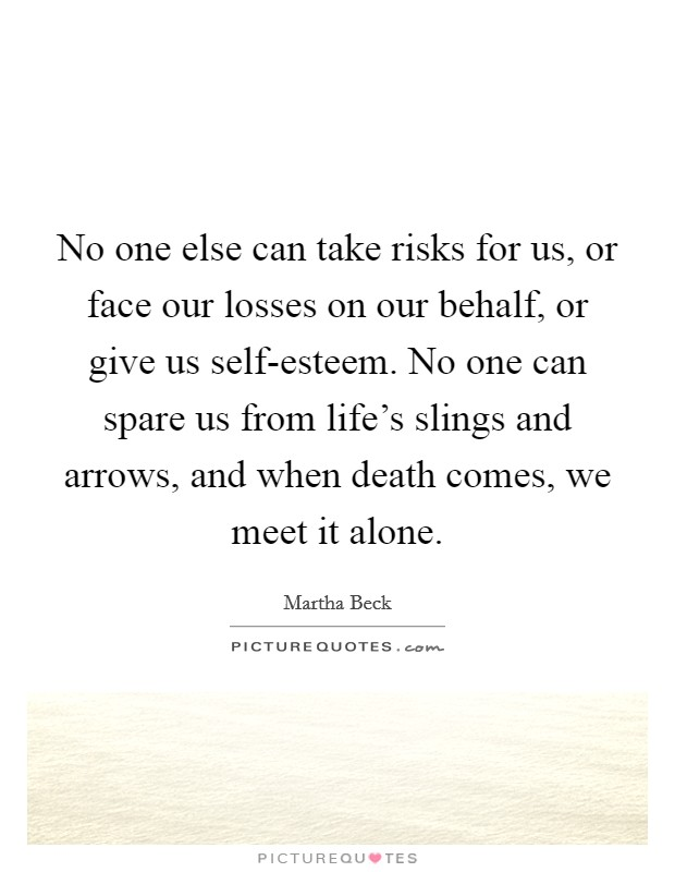 No one else can take risks for us, or face our losses on our behalf, or give us self-esteem. No one can spare us from life's slings and arrows, and when death comes, we meet it alone Picture Quote #1