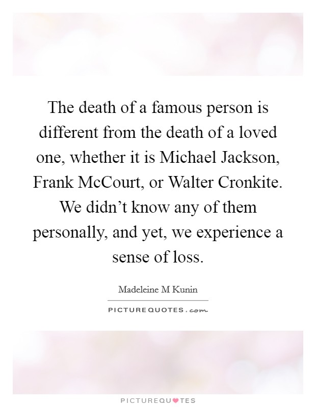 The death of a famous person is different from the death of a loved one, whether it is Michael Jackson, Frank McCourt, or Walter Cronkite. We didn't know any of them personally, and yet, we experience a sense of loss Picture Quote #1