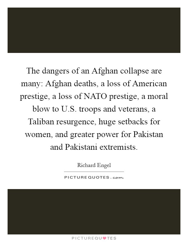 The dangers of an Afghan collapse are many: Afghan deaths, a loss of American prestige, a loss of NATO prestige, a moral blow to U.S. troops and veterans, a Taliban resurgence, huge setbacks for women, and greater power for Pakistan and Pakistani extremists Picture Quote #1
