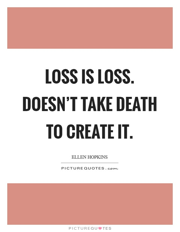 Loss is loss. Doesn't take death to create it Picture Quote #1