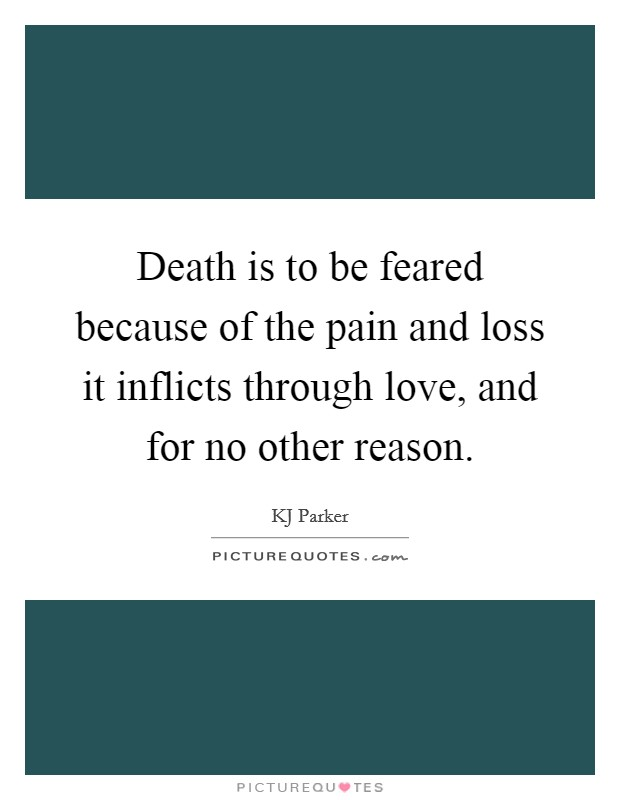 Death is to be feared because of the pain and loss it inflicts through love, and for no other reason Picture Quote #1