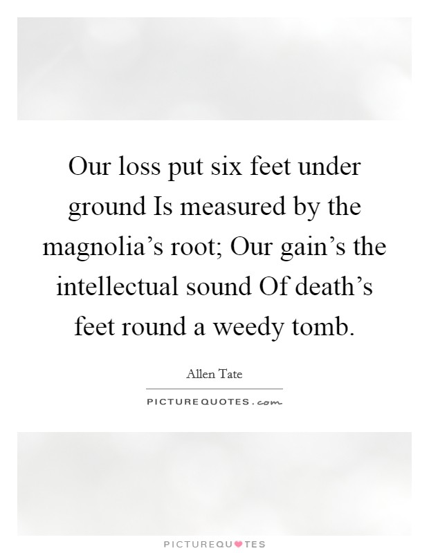 Our loss put six feet under ground Is measured by the magnolia's root; Our gain's the intellectual sound Of death's feet round a weedy tomb Picture Quote #1