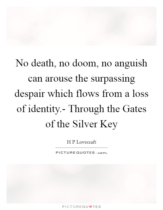 No death, no doom, no anguish can arouse the surpassing despair which flows from a loss of identity.- Through the Gates of the Silver Key Picture Quote #1