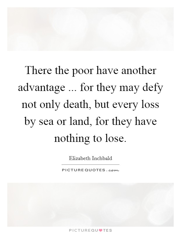 There the poor have another advantage ... for they may defy not only death, but every loss by sea or land, for they have nothing to lose Picture Quote #1