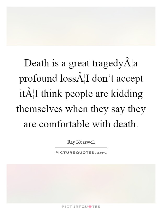 Death is a great tragedy¦a profound loss¦I don't accept it¦I think people are kidding themselves when they say they are comfortable with death Picture Quote #1