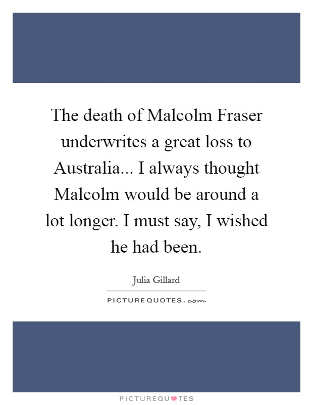 The death of Malcolm Fraser underwrites a great loss to Australia... I always thought Malcolm would be around a lot longer. I must say, I wished he had been Picture Quote #1