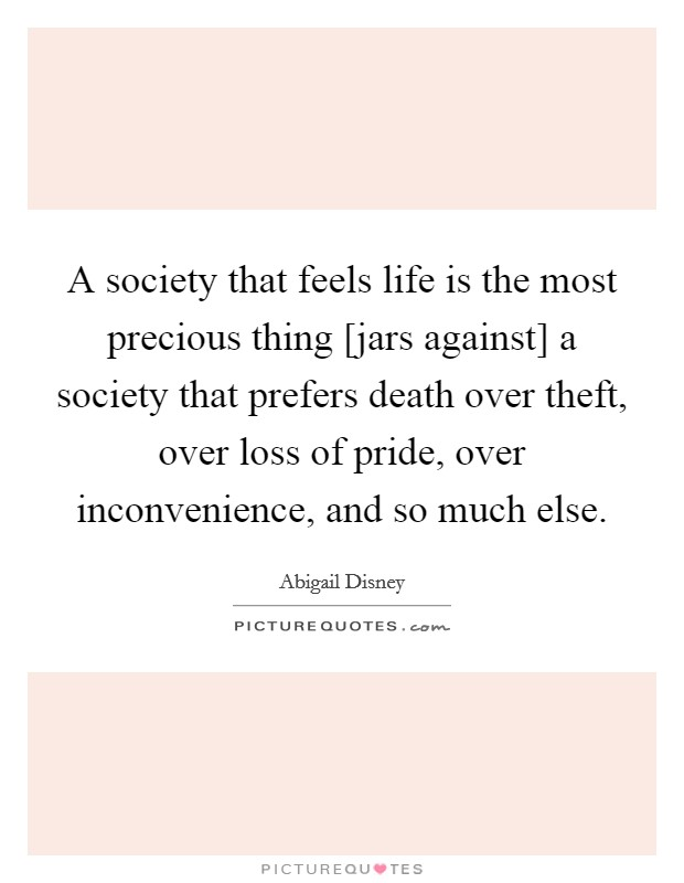 A society that feels life is the most precious thing [jars against] a society that prefers death over theft, over loss of pride, over inconvenience, and so much else Picture Quote #1