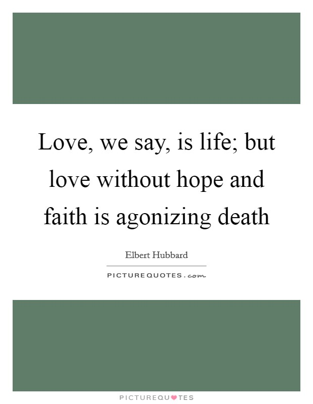 Love, we say, is life; but love without hope and faith is agonizing death Picture Quote #1