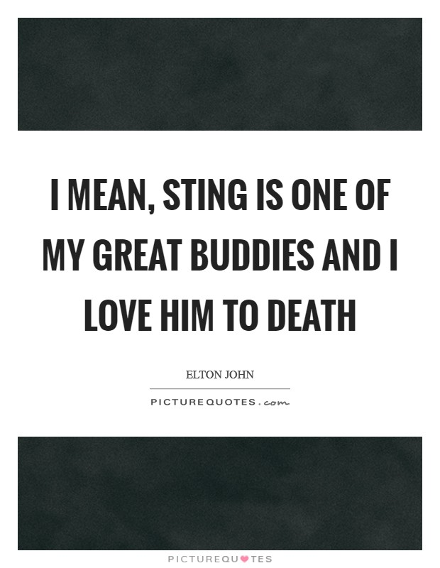 I mean, Sting is one of my great buddies and I love him to death Picture Quote #1
