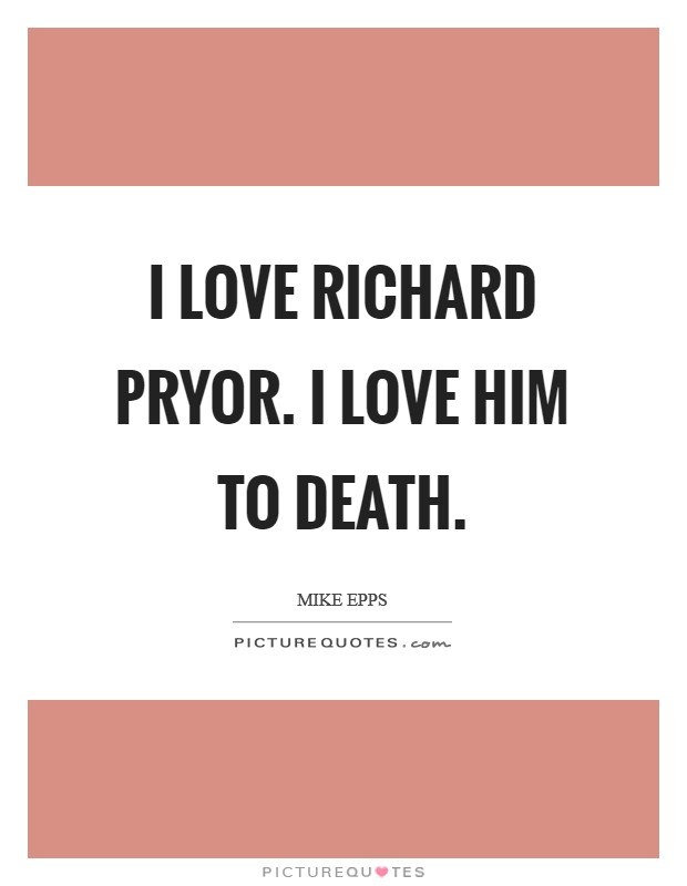 I love Richard Pryor. I love him to death Picture Quote #1