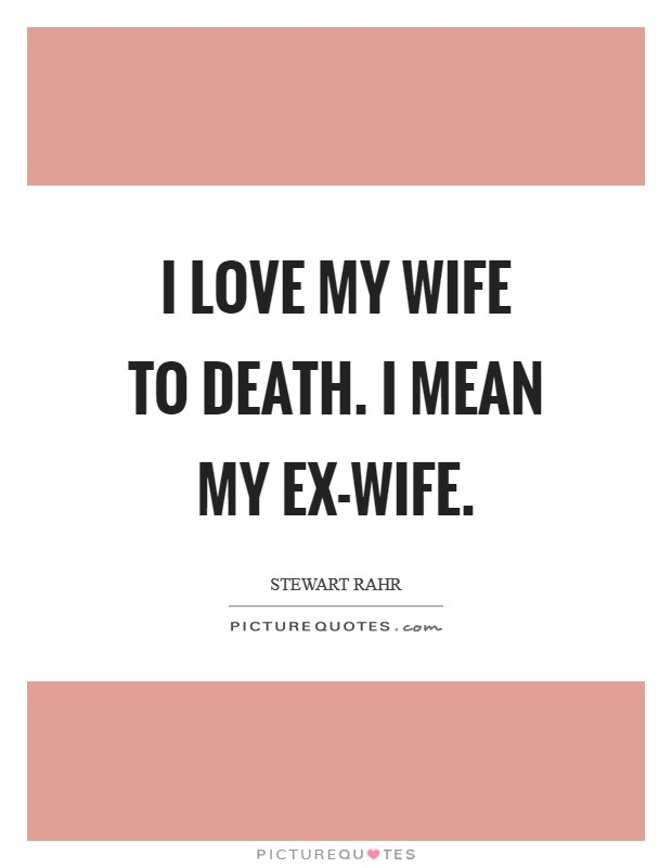 I love my wife to death. I mean my ex-wife Picture Quote #1
