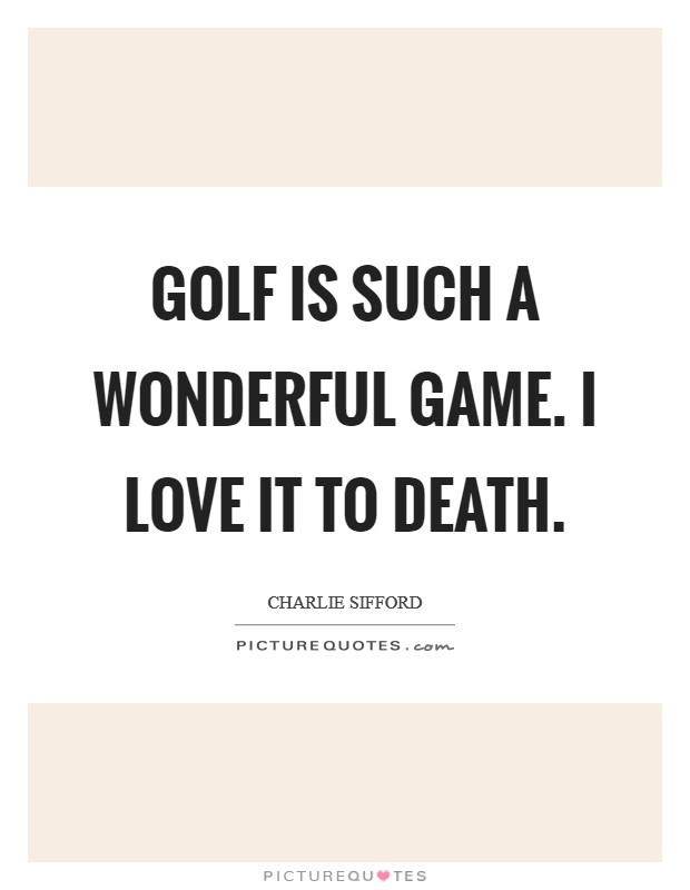 Golf is such a wonderful game. I love it to death Picture Quote #1