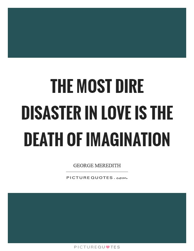 The most dire disaster in love is the death of imagination Picture Quote #1