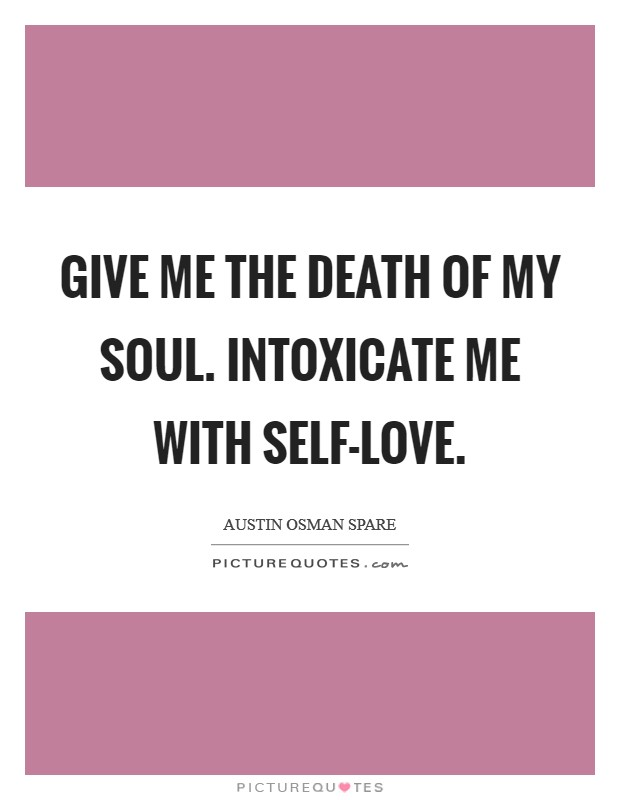 Give me the death of my soul. Intoxicate me with self-love. Picture Quote #1