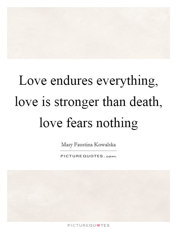 Love Endures Everything, Love Is Stronger Than Death, Love Fears Nothing  Picture Quote #
