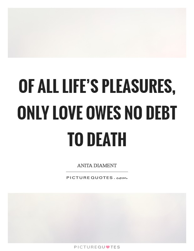 Of all life's pleasures, only love owes no debt to death Picture Quote #1