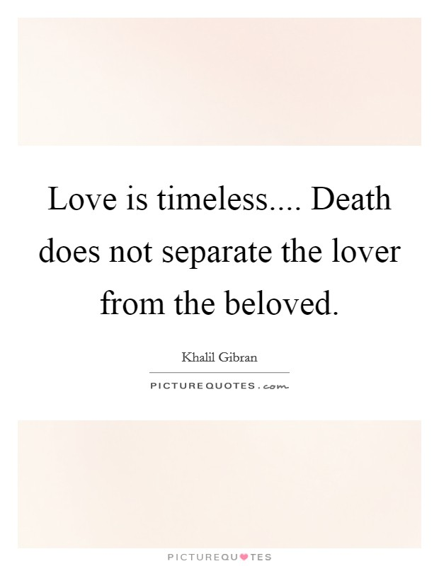 Love Is Timeless.... Death Does Not Separate The Lover From The Beloved