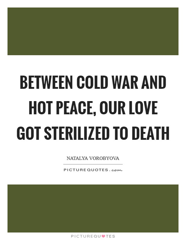 Marvelous Between Cold War And Hot Peace, Our Love Got Sterilized To Death Picture  Quote #