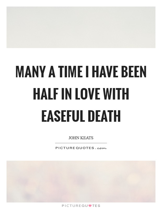 Many a time I have been half in love with easeful Death Picture Quote #1