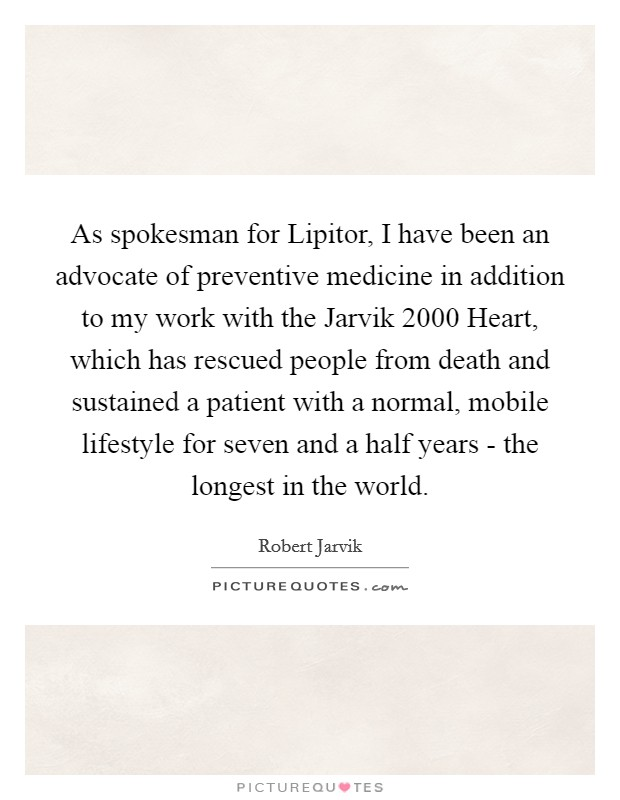 As spokesman for Lipitor, I have been an advocate of preventive medicine in addition to my work with the Jarvik 2000 Heart, which has rescued people from death and sustained a patient with a normal, mobile lifestyle for seven and a half years - the longest in the world. Picture Quote #1